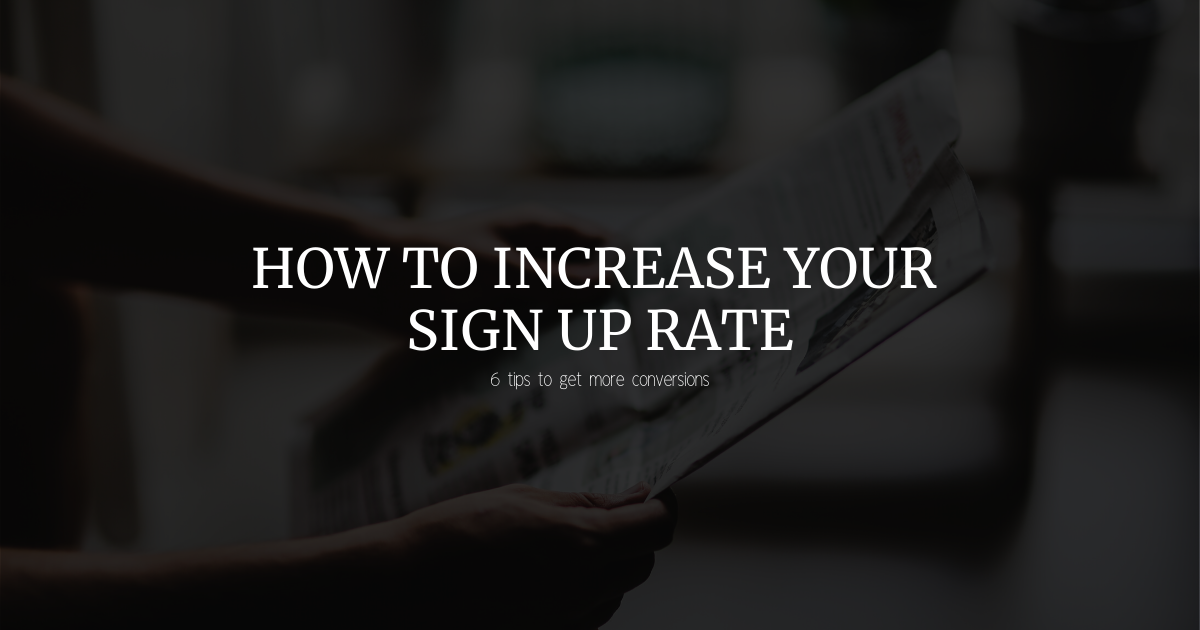 How to increase sign up rate - 6 tips to get more conversions